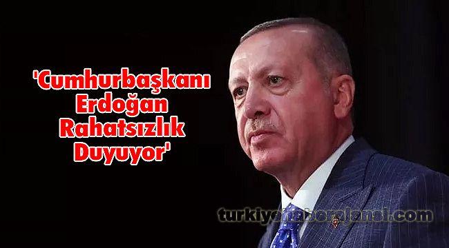 'Cumhurbaşkanı Erdoğan Rahatsızlık Duyuyor'