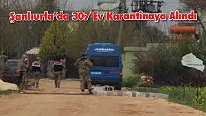 Şanlıurfa'da 307 Ev Karantinaya Alındı