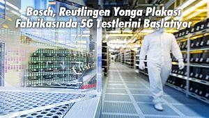Bosch, Reutlingen Yonga Plakası Fabrikasında 5G Testlerini Başlatıyor