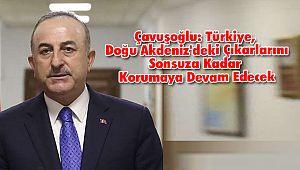 Çavuşoğlu: Türkiye, Doğu Akdeniz'deki Çıkarlarını Sonsuza Kadar Korumaya Devam Edecek