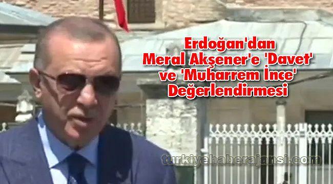 Erdoğan'dan Meral Akşener'e 'Davet' ve 'Muharrem İnce' Değerlendirmesi