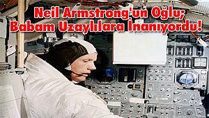 Neil Armstrong'un Oğlu; Babam Uzaylılara İnanıyordu!