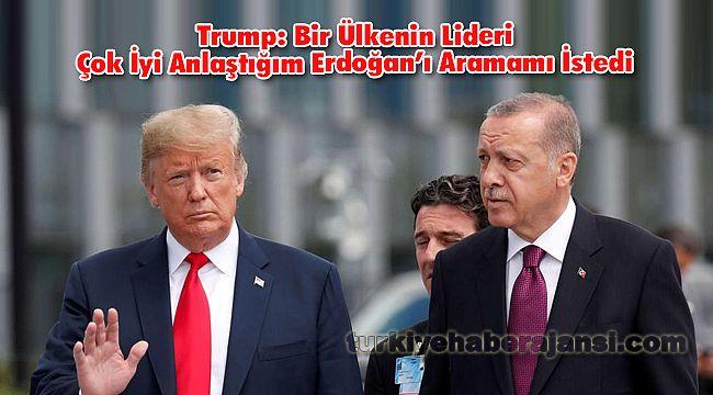 Trump; Bir Ülkenin Lideri Çok İyi Anlaştığım Erdoğan'ı Aramamı İstedi