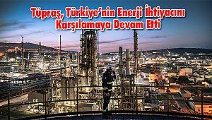 Tüpraş, Türkiye'nin Enerji İhtiyacını Karşılamaya Devam Etti
