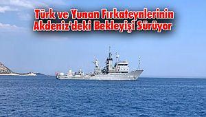Türk ve Yunan Fırkateynlerinin Akdeniz'deki Bekleyişi Sürüyor
