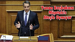 Yunan Başbakanı Miçotakis Ateşle Oynuyor