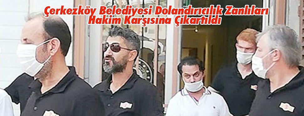 Çerkezköy Belediyesinde Dolandırıcılık Zanlıları Hakim Karşısına Çıkartıldı
