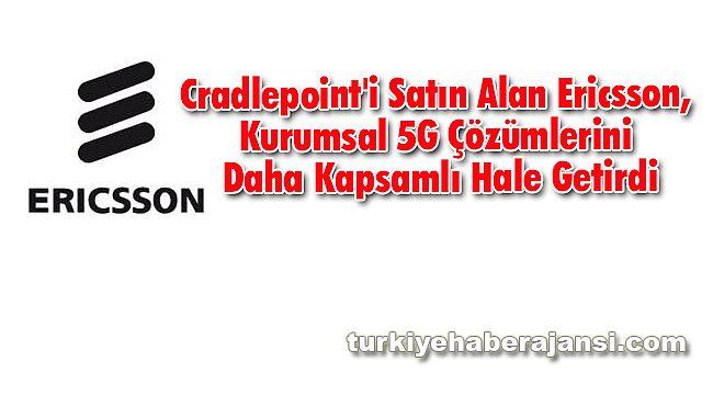 Cradlepoint'i satın alan Ericsson'dan Kapsamlı 5G Çözümleri