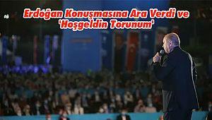 Erdoğan Konuşmasına Ara Verdi ve 'Hoşgeldin Torunum'