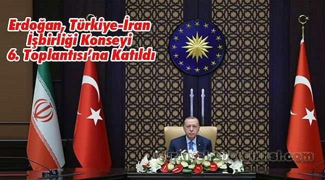 Erdoğan, Türkiye-İran İşbirliği Konseyi 6. Toplantısı'na Katıldı