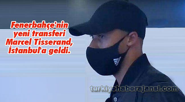 Fenerbahçe'nin Yeni Transferi Marcel Tisserand, İstanbul'da