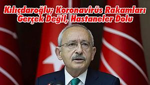 Kılıçdaroğlu; Koronavirüs Rakamları Gerçek Değil, Hastaneler Dolu