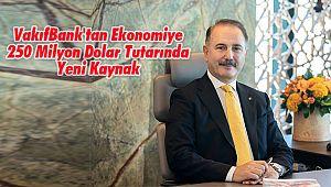 VakıfBank'tan Ekonomiye 250 Milyon Dolar Tutarında Yeni Kaynak