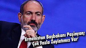 Ermenistan Başbakanı Paşinyan; 'Çok Fazla Zayiatımız Var'