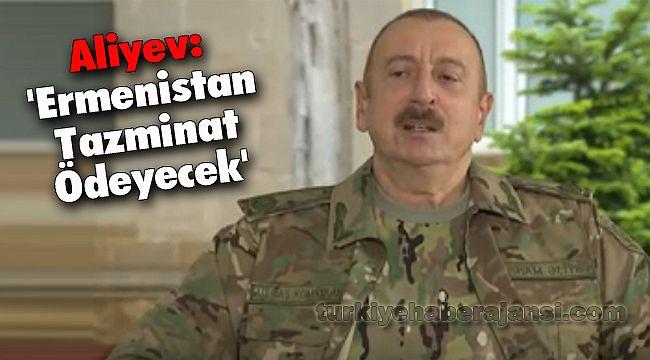 Aliyev: 'Ermenistan Tazminat Ödeyecek'