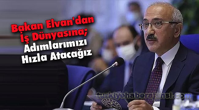 Bakan Elvan'dan İş Dünyasına; 'Adımlarımızı Hızla Atacağız'