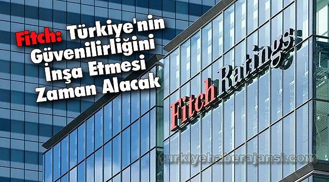 Fitch: Türkiye'nin Güvenilirliğini İnşa Etmesi Zaman Alacak