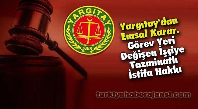 Yargıtay'dan Emsal Karar. Görev Yeri Değişen İşçiye Tazminatlı İstifa Hakkı