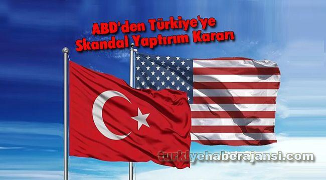 ABD'den Türkiye'ye Skandal Yaptırım Kararı