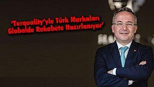 'Turquality'yle Türk Markaları Globalde Rekabete Hazırlanıyor'