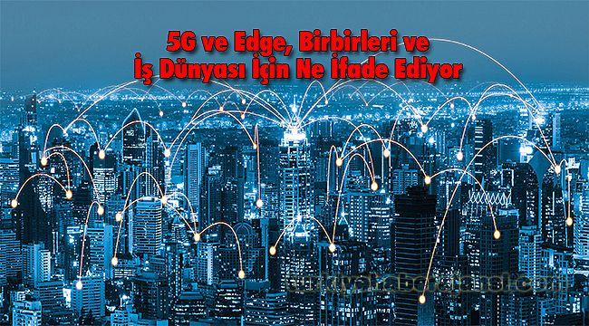 5G ve Edge, Birbirleri ve İş Dünyası İçin Ne İfade Ediyor