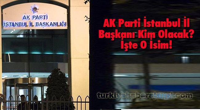 AK Parti İstanbul İl Başkanı Kim Olacak? İşte O İsim!