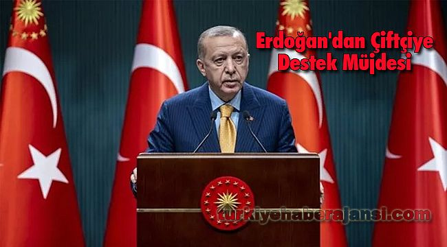 Erdoğan'dan Çiftçiye Destek Müjdesi