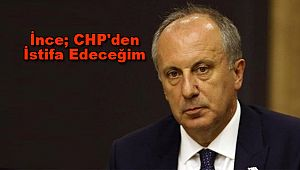 İnce; CHP'den İstifa Edeceğim