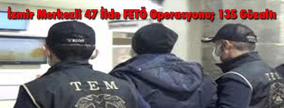İzmir Merkezli 47 İlde FETÖ Operasyonu; 135 Gözaltı