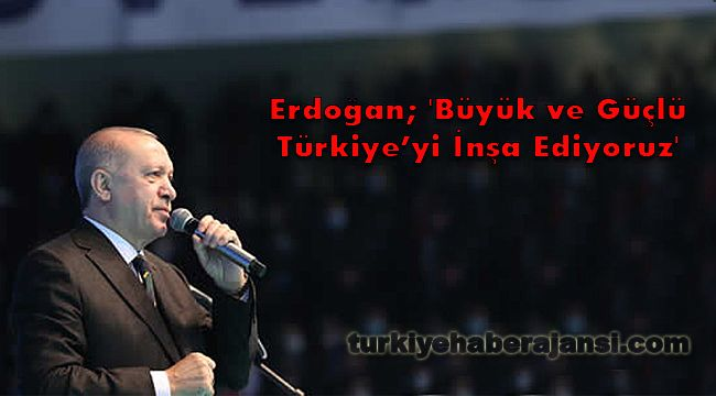 Erdoğan; 'Büyük ve Güçlü Türkiye'yi İnşa Ediyoruz'
