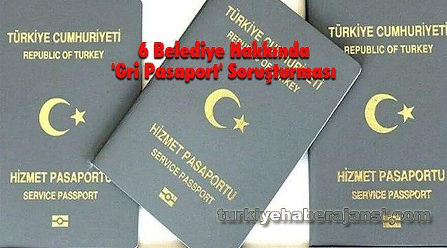 6 Belediye Hakkında 'Gri Pasaport' Soruşturması