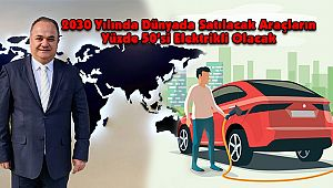 2030 Yılında Dünyada Satılacak Araçların Yüzde 50'si Elektrikli Olacak