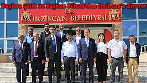 Başkan Çalık ve Başkan Yüksel'den Erzincan'a Ziyaret
