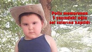 Polis memurunun 5 yaşındaki oğlu sel sularına kapıldı