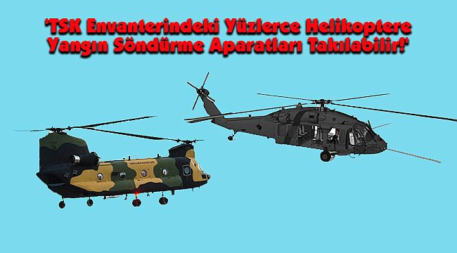 'TSK Envanterindeki Yüzlerce Helikoptere Yangın Söndürme Aparatları Takılabilir!'