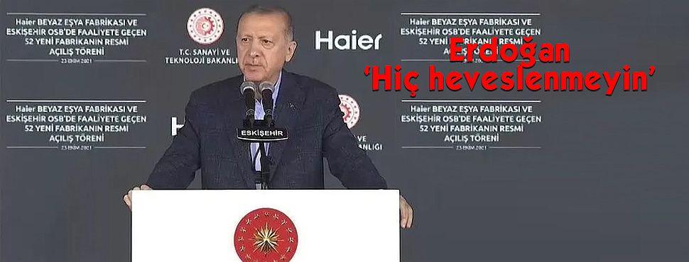 Cumhurbaşkanı Erdoğan 'Hiç heveslenmeyin'