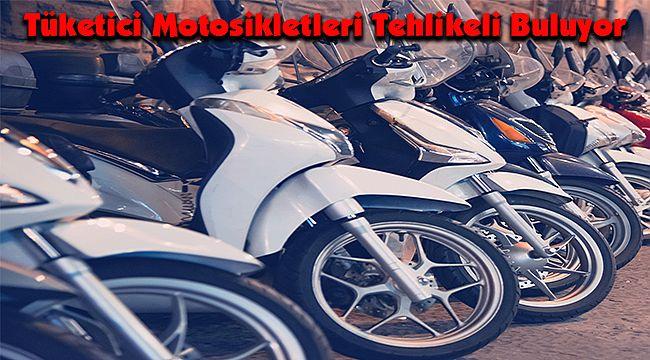 Tüketici Motosikletleri Tehlikeli Buluyor