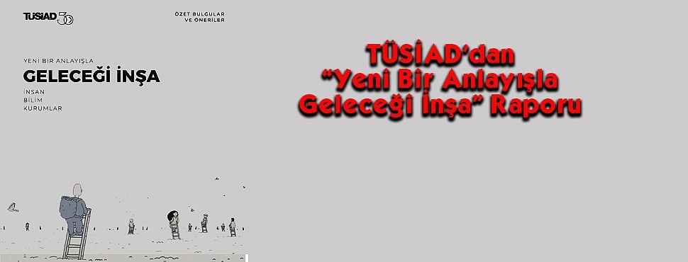 """TÜSİAD'dan """"Yeni Bir Anlayışla Geleceği İnşa"""" Raporu"""